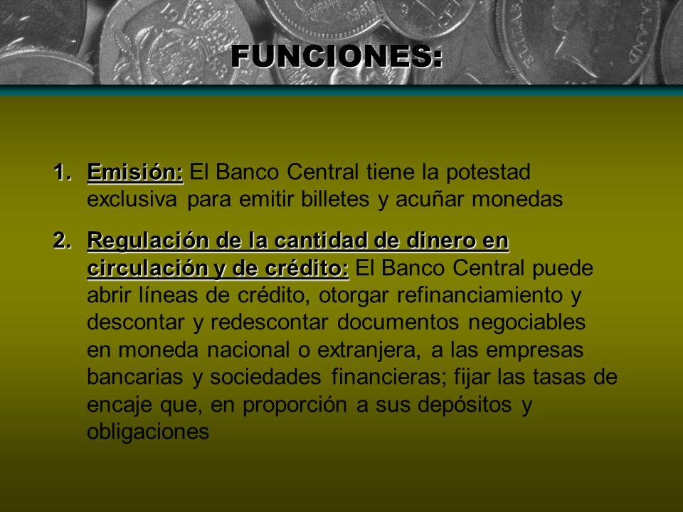 FUNCIONES: 1.Emisión: 1.Emisión: El Banco Central tiene la potestad exclusiva para emitir billetes y acuñar monedas 2.Regulación de la cantidad de din