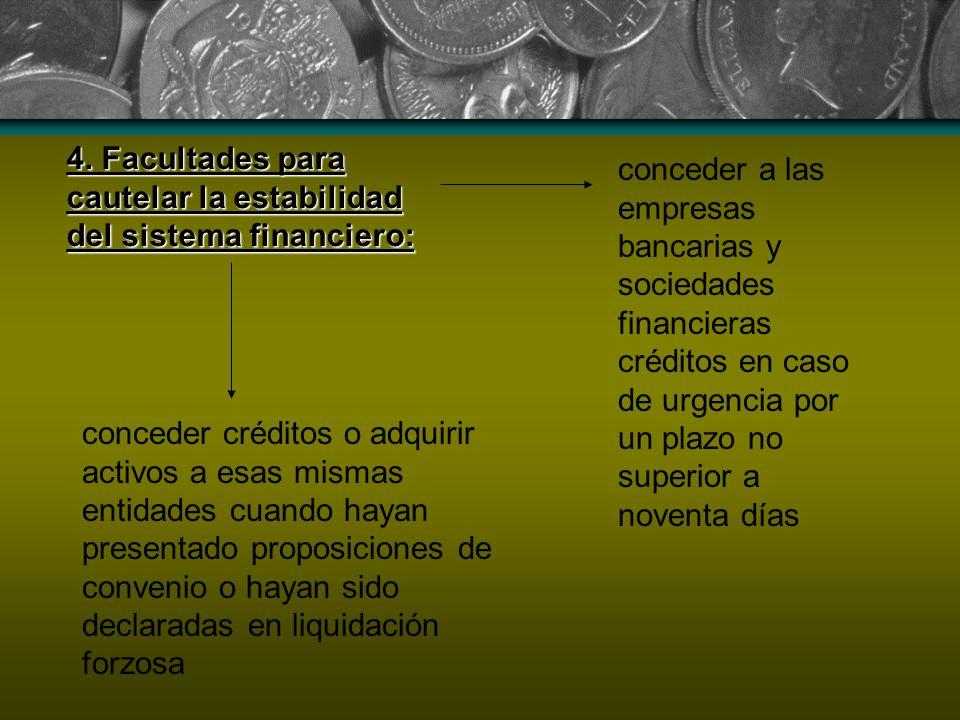 4. Facultades para cautelar la estabilidad del sistema financiero: conceder a las empresas bancarias y sociedades financieras créditos en caso de urge