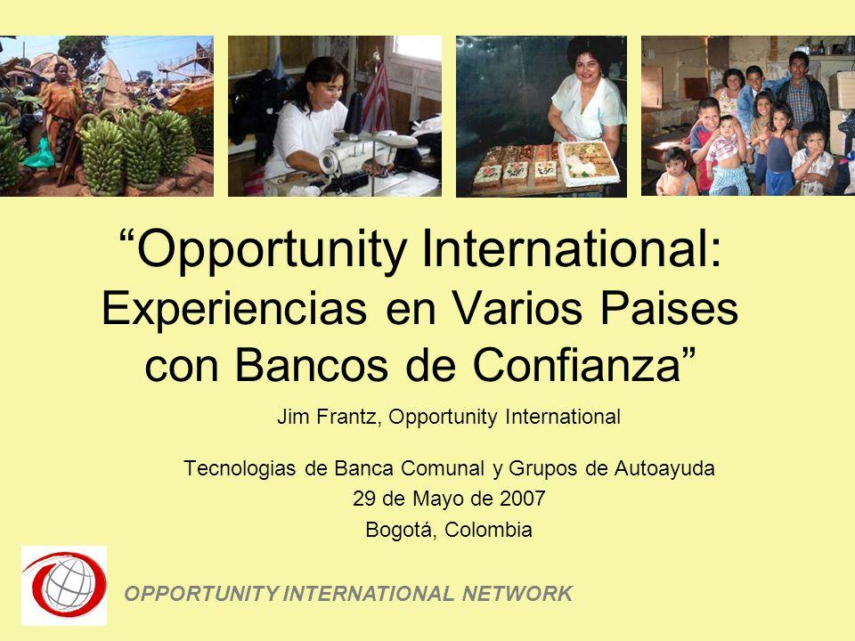Opportunity International: Experiencias en Varios Paises con Bancos de Confianza Jim Frantz, Opportunity International Tecnologias de Banca Comunal y Grupos de Autoayuda 29 de Mayo de 2007 Bogotá, Colombia OPPORTUNITY INTERNATIONAL NETWORK