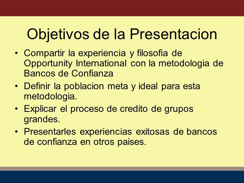 Compartir la experiencia y filosofia de Opportunity International con la metodologia de Bancos de Confianza Definir la poblacion meta y ideal para esta metodologia.
