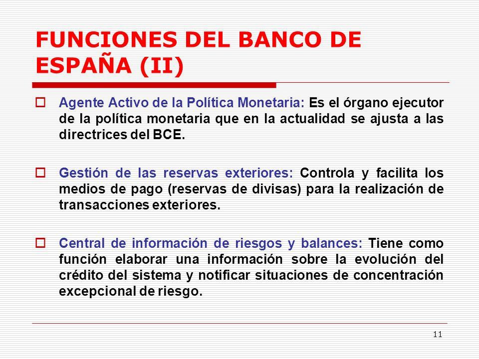 11 FUNCIONES DEL BANCO DE ESPAÑA (II) Agente Activo de la Política Monetaria: Es el órgano ejecutor de la política monetaria que en la actualidad se ajusta a las directrices del BCE.