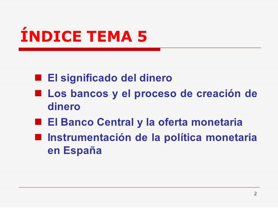 2 ÍNDICE TEMA 5 El significado del dinero Los bancos y el proceso de creación de dinero El Banco Central y la oferta monetaria Instrumentación de la política monetaria en España