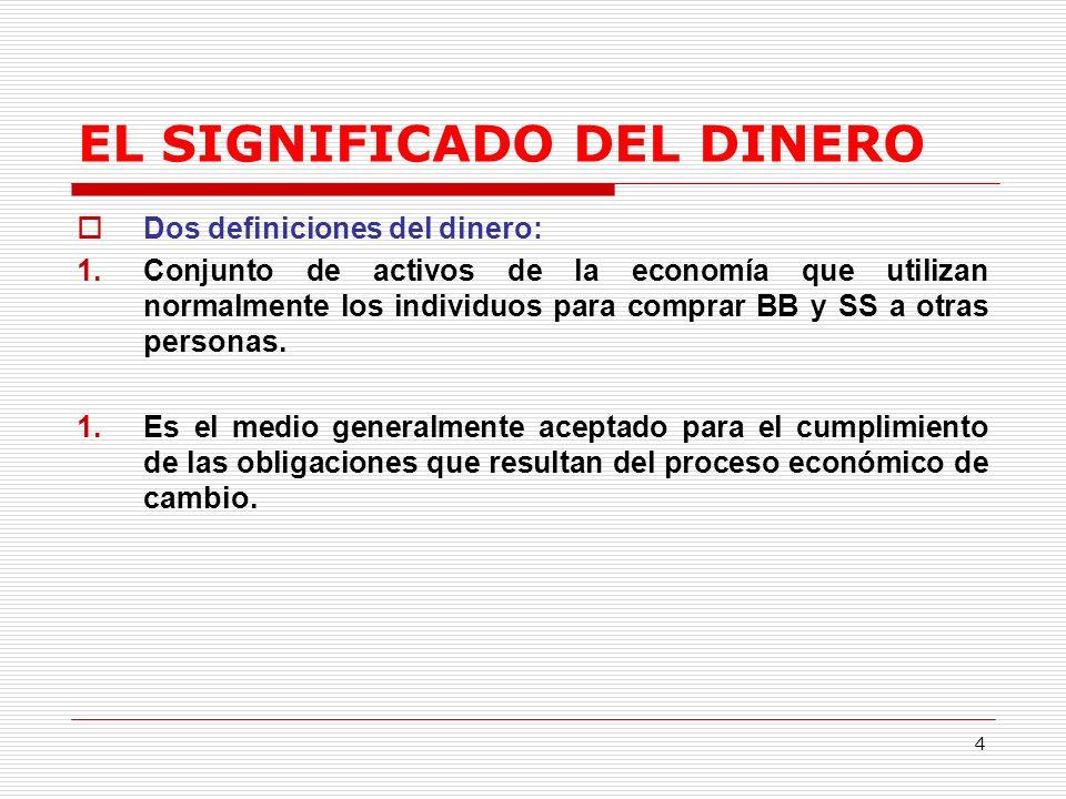 4 EL SIGNIFICADO DEL DINERO Dos definiciones del dinero: 1.Conjunto de activos de la economía que utilizan normalmente los individuos para comprar BB y SS a otras personas.