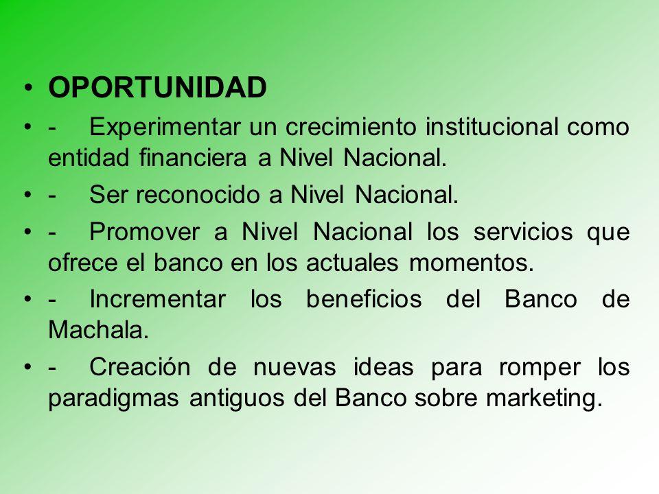 OPORTUNIDAD - Experimentar un crecimiento institucional como entidad financiera a Nivel Nacional.