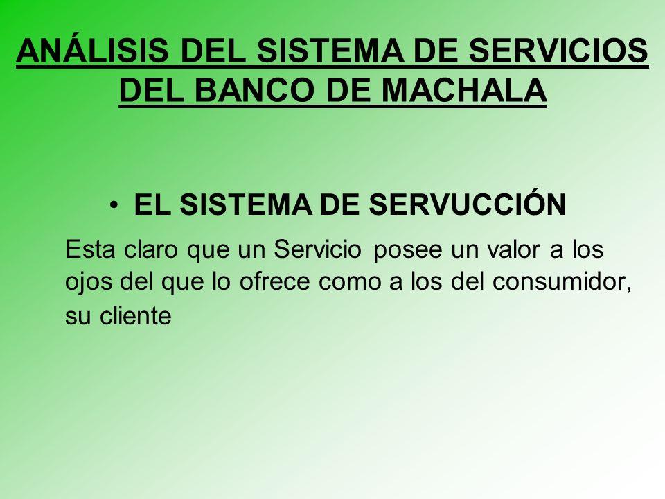 ANÁLISIS DEL SISTEMA DE SERVICIOS DEL BANCO DE MACHALA EL SISTEMA DE SERVUCCIÓN Esta claro que un Servicio posee un valor a los ojos del que lo ofrece como a los del consumidor, su cliente