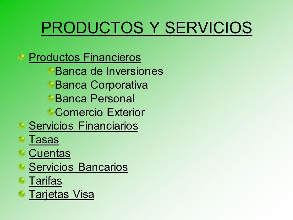 PRODUCTOS Y SERVICIOS Productos Financieros Banca de Inversiones Banca Corporativa Banca Personal Comercio Exterior Servicios Financiarios Tasas Cuentas Servicios Bancarios Tarifas Tarjetas Visa