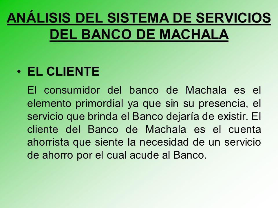EL CLIENTE El consumidor del banco de Machala es el elemento primordial ya que sin su presencia, el servicio que brinda el Banco dejaría de existir.