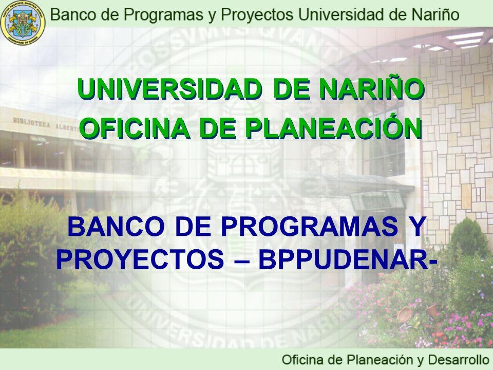 BANCO DE PROGRAMAS Y PROYECTOS – BPPUDENAR- UNIVERSIDAD DE NARIÑO OFICINA DE PLANEACIÓN UNIVERSIDAD DE NARIÑO OFICINA DE PLANEACIÓN