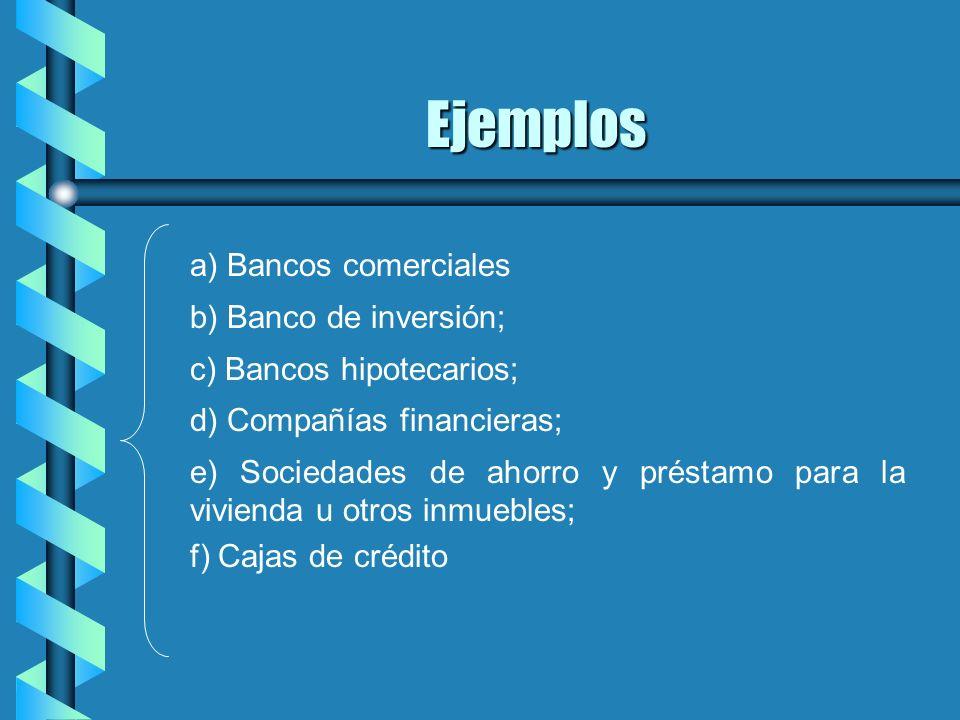 Ejemplos a) Bancos comerciales b) Banco de inversión; c) Bancos hipotecarios; d) Compañías financieras; e) Sociedades de ahorro y préstamo para la viv