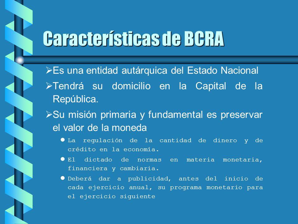 Características de BCRA Es una entidad autárquica del Estado Nacional Tendrá su domicilio en la Capital de la República. Su misión primaria y fundamen