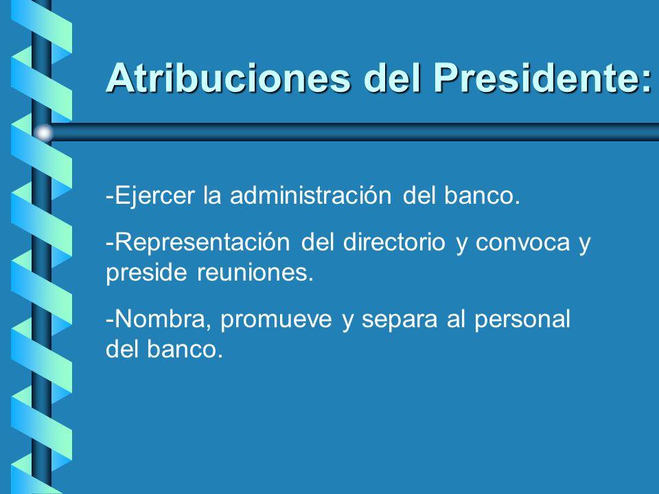 Atribuciones del Presidente: -Ejercer la administración del banco. -Representación del directorio y convoca y preside reuniones. -Nombra, promueve y s