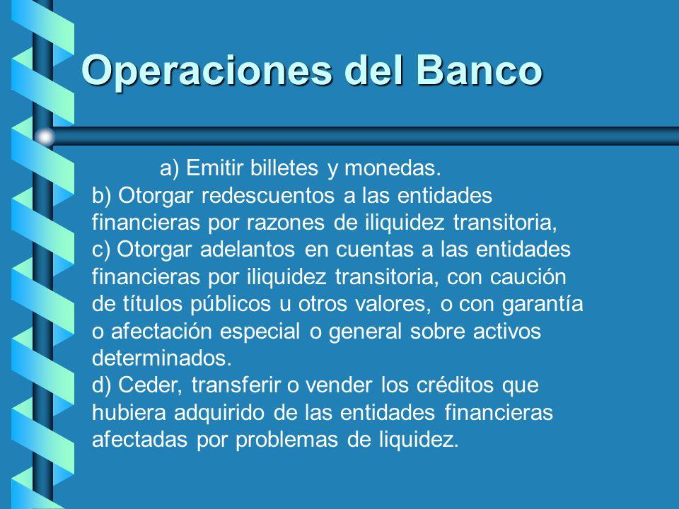 Operaciones del Banco a) Emitir billetes y monedas. b) Otorgar redescuentos a las entidades financieras por razones de iliquidez transitoria, c) Otorg