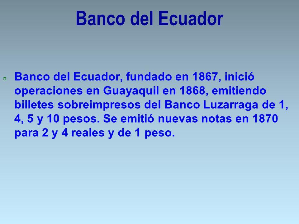 Banco del Ecuador n Banco del Ecuador, fundado en 1867, inició operaciones en Guayaquil en 1868, emitiendo billetes sobreimpresos del Banco Luzarraga