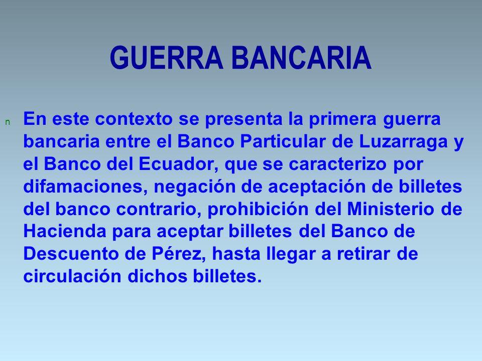 GUERRA BANCARIA n En este contexto se presenta la primera guerra bancaria entre el Banco Particular de Luzarraga y el Banco del Ecuador, que se caract