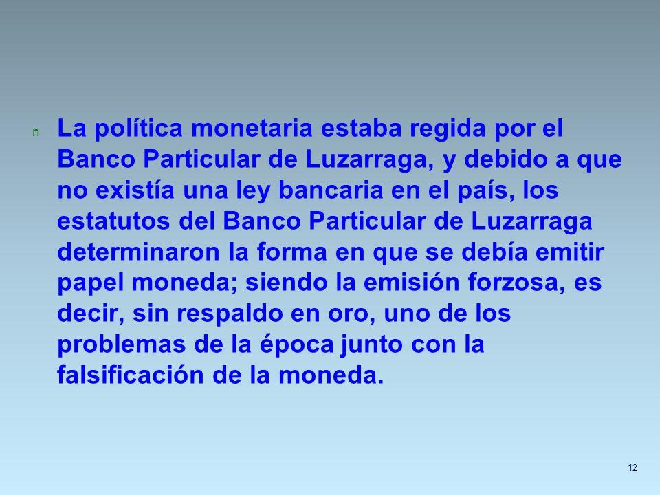 n La política monetaria estaba regida por el Banco Particular de Luzarraga, y debido a que no existía una ley bancaria en el país, los estatutos del B