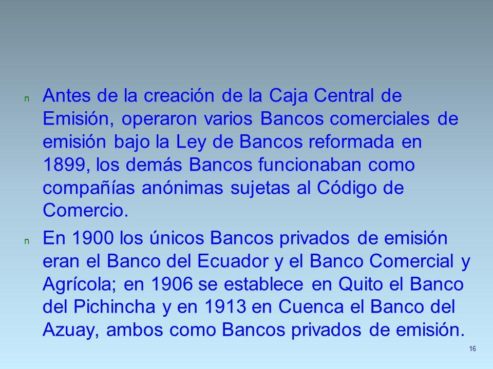 n Antes de la creación de la Caja Central de Emisión, operaron varios Bancos comerciales de emisión bajo la Ley de Bancos reformada en 1899, los demás