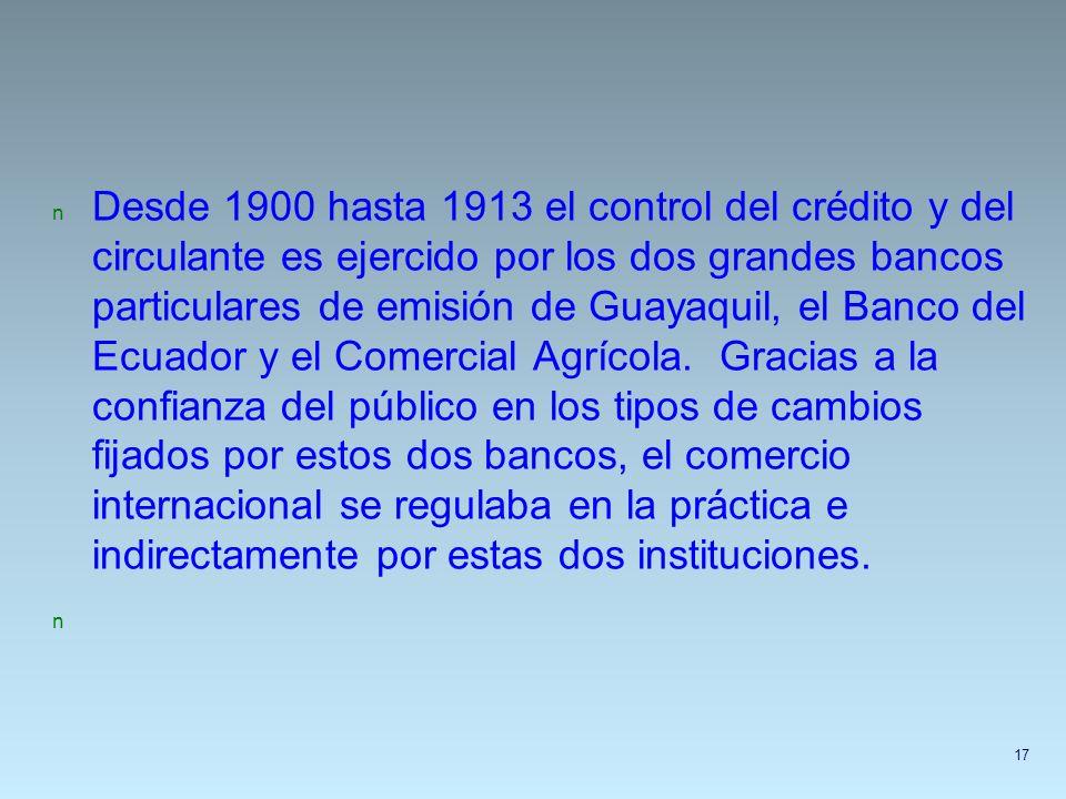 n Desde 1900 hasta 1913 el control del crédito y del circulante es ejercido por los dos grandes bancos particulares de emisión de Guayaquil, el Banco