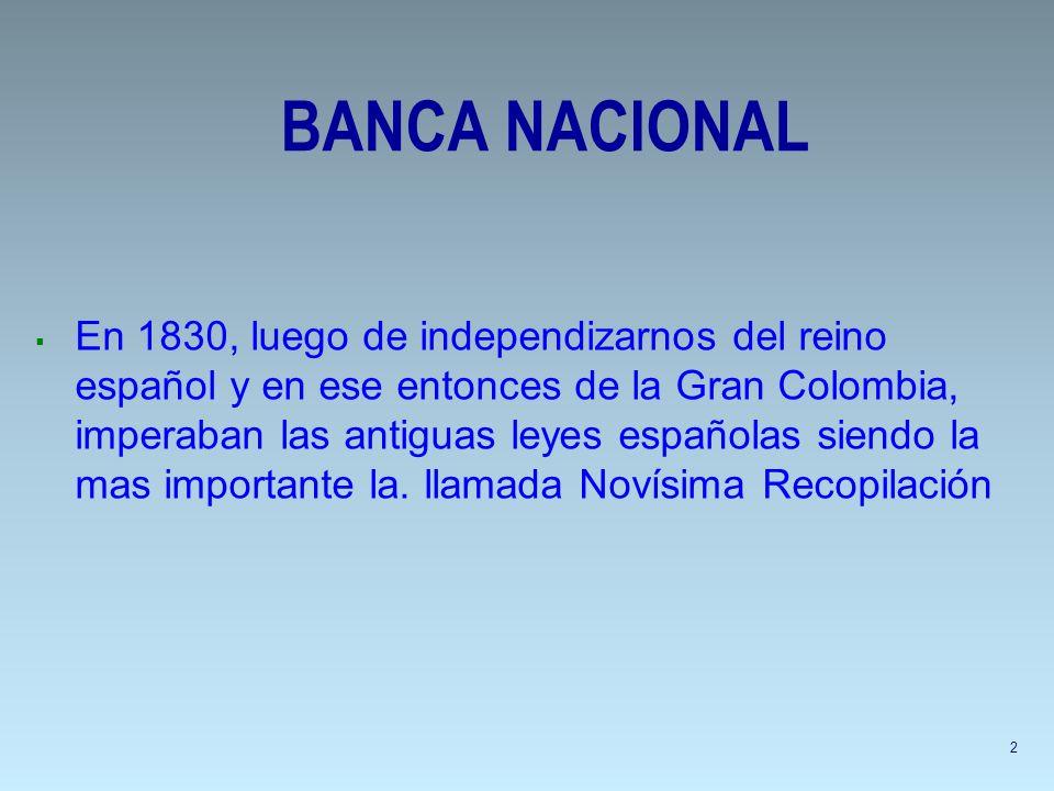 BANCA NACIONAL En 1830, luego de independizarnos del reino español y en ese entonces de la Gran Colombia, imperaban las antiguas leyes españolas siend