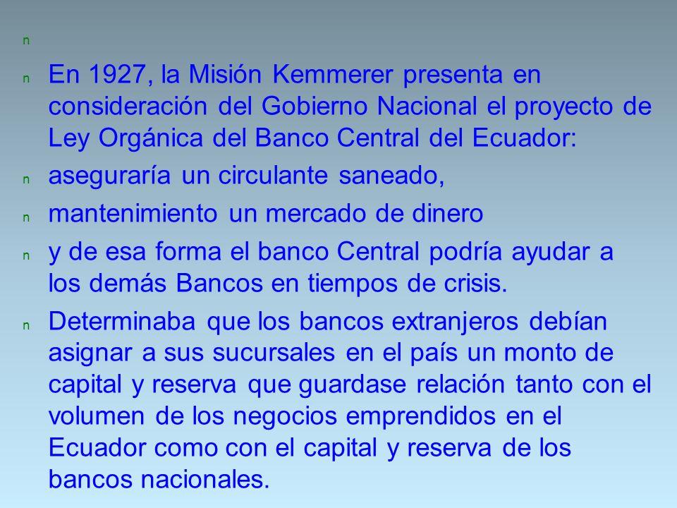 n En 1927, la Misión Kemmerer presenta en consideración del Gobierno Nacional el proyecto de Ley Orgánica del Banco Central del Ecuador: n aseguraría