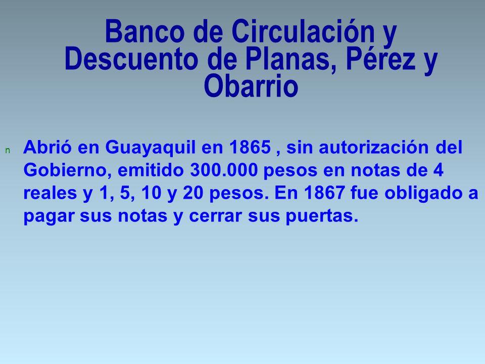 n Abrió en Guayaquil en 1865, sin autorización del Gobierno, emitido 300.000 pesos en notas de 4 reales y 1, 5, 10 y 20 pesos. En 1867 fue obligado a
