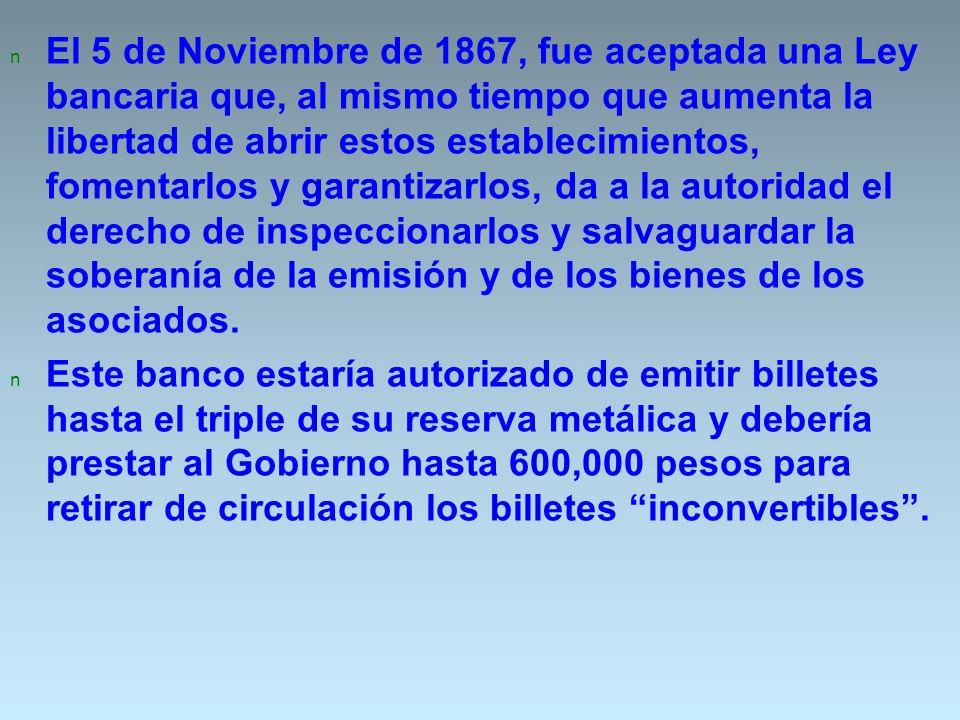 n El 5 de Noviembre de 1867, fue aceptada una Ley bancaria que, al mismo tiempo que aumenta la libertad de abrir estos establecimientos, fomentarlos y