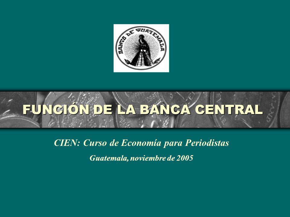 FUNCIÓN DE LA BANCA CENTRAL CIEN: Curso de Economía para Periodistas Guatemala, noviembre de 2005