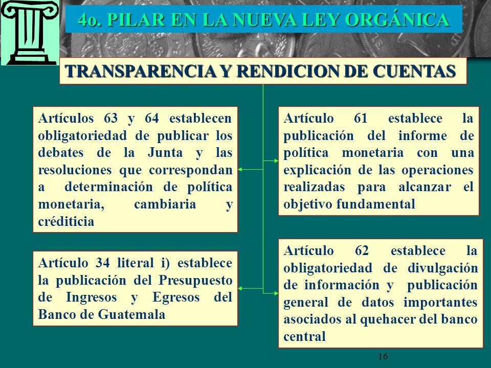 16 TRANSPARENCIA Y RENDICION DE CUENTAS Artículos 63 y 64 establecen obligatoriedad de publicar los debates de la Junta y las resoluciones que correspondan a determinación de política monetaria, cambiaria y créditicia Artículo 61 establece la publicación del informe de política monetaria con una explicación de las operaciones realizadas para alcanzar el objetivo fundamental Artículo 34 literal i) establece la publicación del Presupuesto de Ingresos y Egresos del Banco de Guatemala Artículo 62 establece la obligatoriedad de divulgación de información y publicación general de datos importantes asociados al quehacer del banco central 4o.