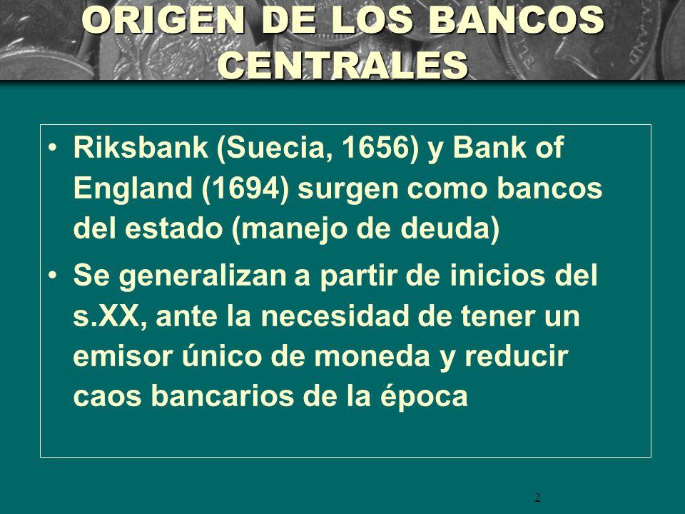 2 ORIGEN DE LOS BANCOS CENTRALES Riksbank (Suecia, 1656) y Bank of England (1694) surgen como bancos del estado (manejo de deuda) Se generalizan a partir de inicios del s.XX, ante la necesidad de tener un emisor único de moneda y reducir caos bancarios de la época