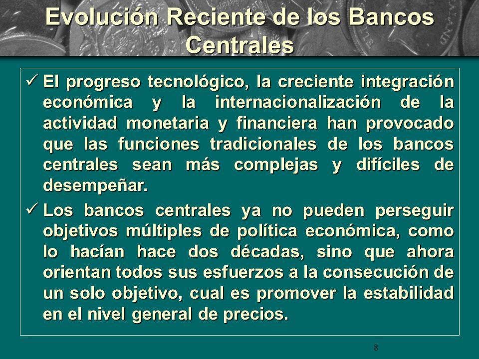 8 Evolución Reciente de los Bancos Centrales El progreso tecnológico, la creciente integración económica y la internacionalización de la actividad monetaria y financiera han provocado que las funciones tradicionales de los bancos centrales sean más complejas y difíciles de desempeñar.