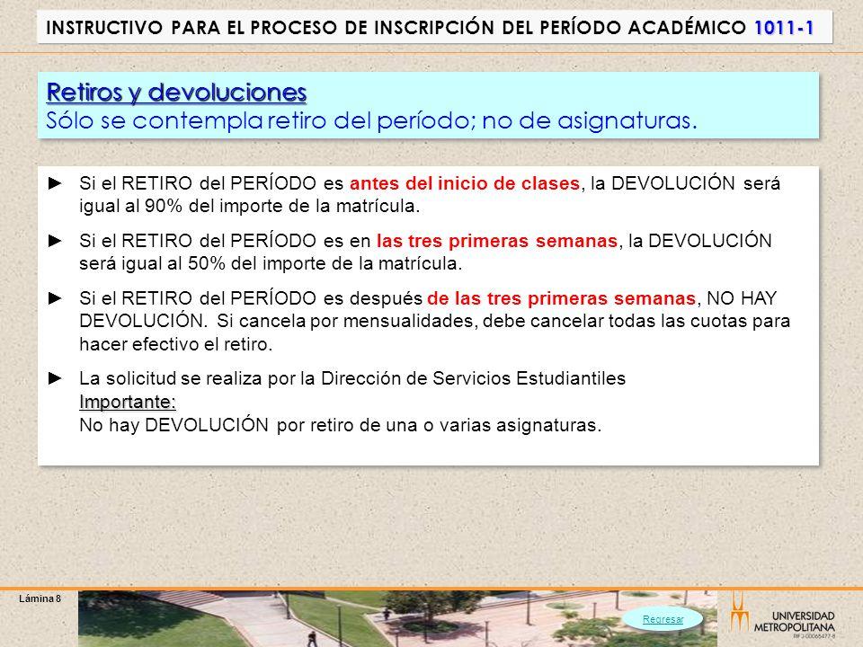 Lámina 8 1011-1 INSTRUCTIVO PARA EL PROCESO DE INSCRIPCIÓN DEL PERÍODO ACADÉMICO 1011-1 Retiros y devoluciones Sólo se contempla retiro del período; n