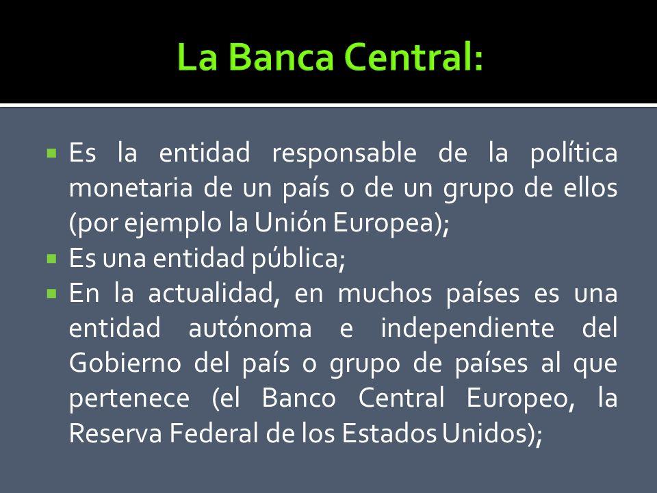 Es la entidad responsable de la política monetaria de un país o de un grupo de ellos (por ejemplo la Unión Europea); Es una entidad pública; En la act