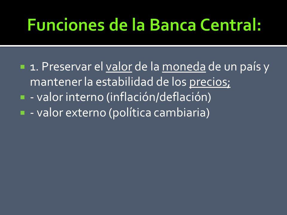1. Preservar el valor de la moneda de un país y mantener la estabilidad de los precios; - valor interno (inflación/deflación) - valor externo (polític
