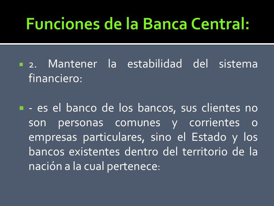 2. Mantener la estabilidad del sistema financiero: - es el banco de los bancos, sus clientes no son personas comunes y corrientes o empresas particula