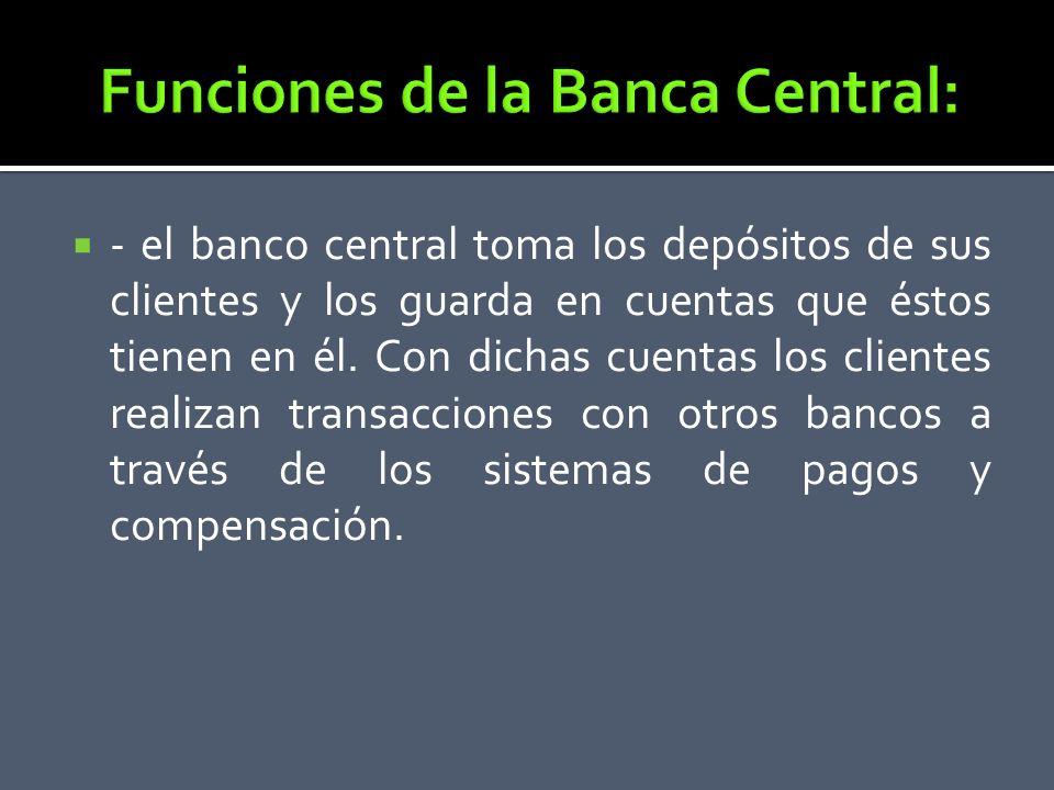 - el banco central toma los depósitos de sus clientes y los guarda en cuentas que éstos tienen en él. Con dichas cuentas los clientes realizan transac