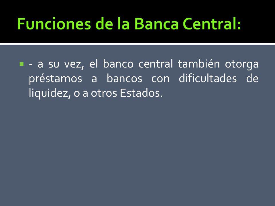 - a su vez, el banco central también otorga préstamos a bancos con dificultades de liquidez, o a otros Estados.