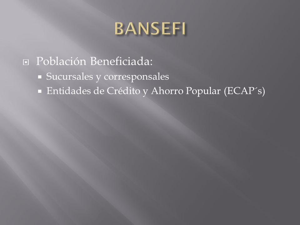 Población Beneficiada: Sucursales y corresponsales Entidades de Crédito y Ahorro Popular (ECAP´s)