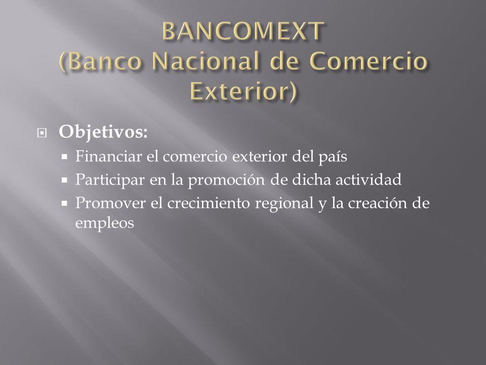 Objetivos: Financiar el comercio exterior del país Participar en la promoción de dicha actividad Promover el crecimiento regional y la creación de emp