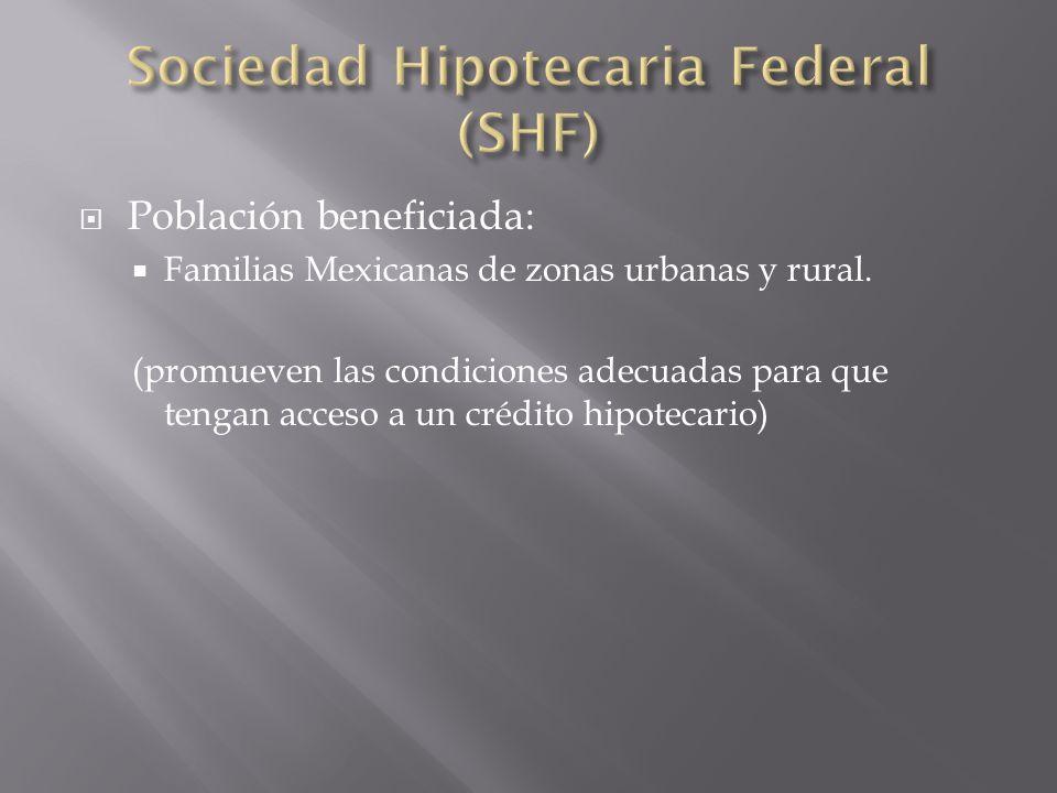 Población beneficiada: Familias Mexicanas de zonas urbanas y rural. (promueven las condiciones adecuadas para que tengan acceso a un crédito hipotecar