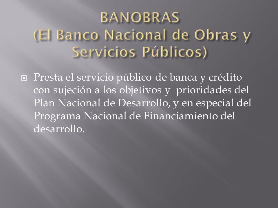 Presta el servicio público de banca y crédito con sujeción a los objetivos y prioridades del Plan Nacional de Desarrollo, y en especial del Programa N