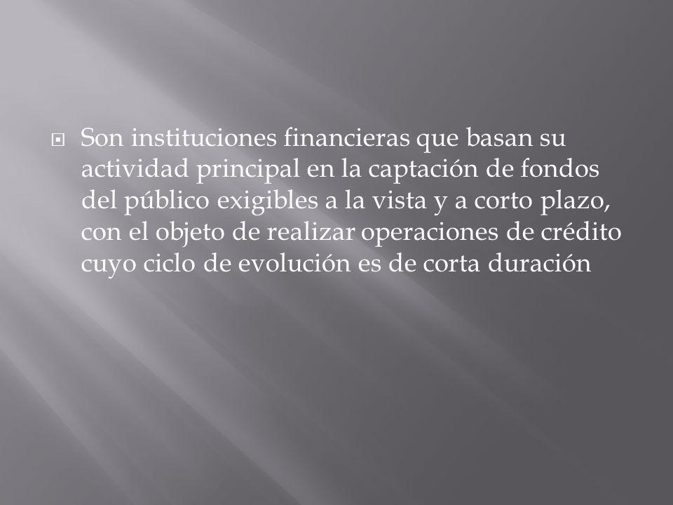 Son instituciones financieras que basan su actividad principal en la captación de fondos del público exigibles a la vista y a corto plazo, con el obje