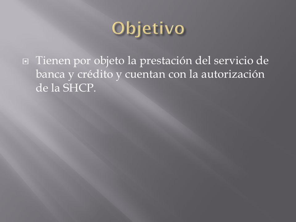 Tienen por objeto la prestación del servicio de banca y crédito y cuentan con la autorización de la SHCP.
