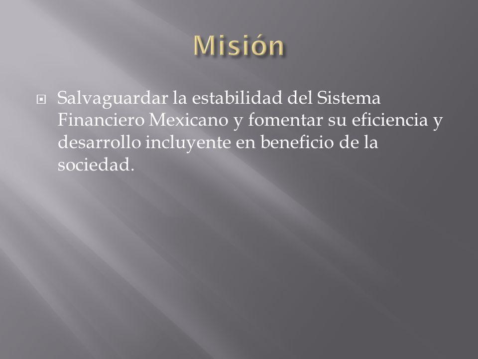 Salvaguardar la estabilidad del Sistema Financiero Mexicano y fomentar su eficiencia y desarrollo incluyente en beneficio de la sociedad.