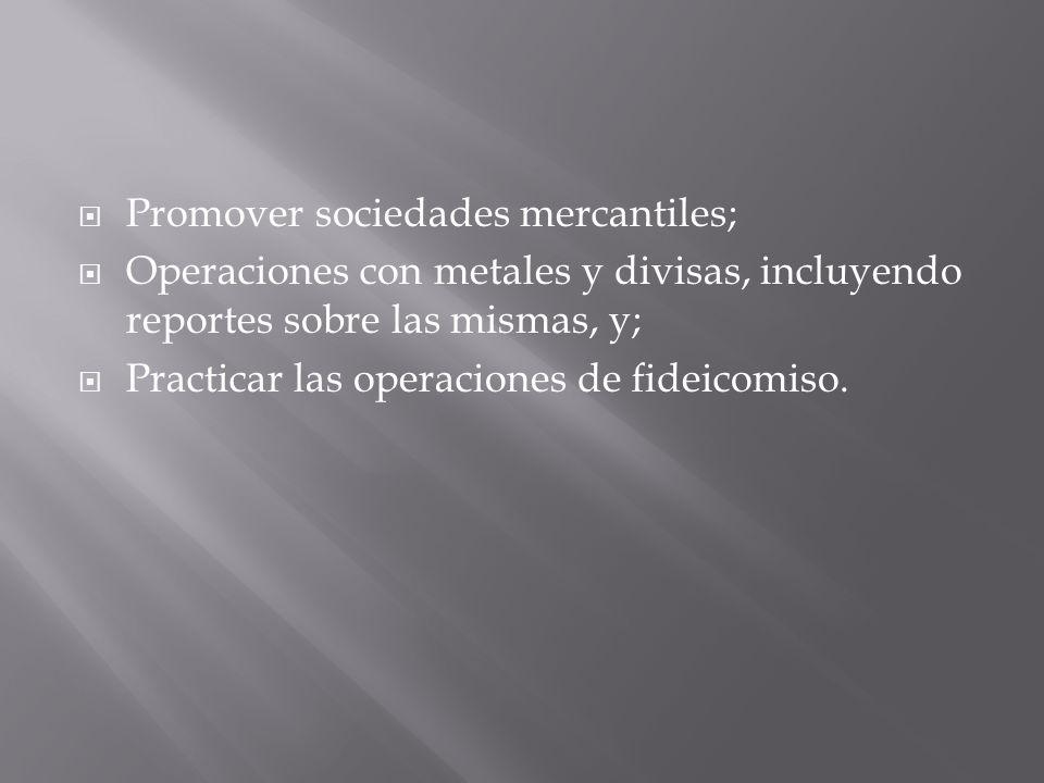 Promover sociedades mercantiles; Operaciones con metales y divisas, incluyendo reportes sobre las mismas, y; Practicar las operaciones de fideicomiso.