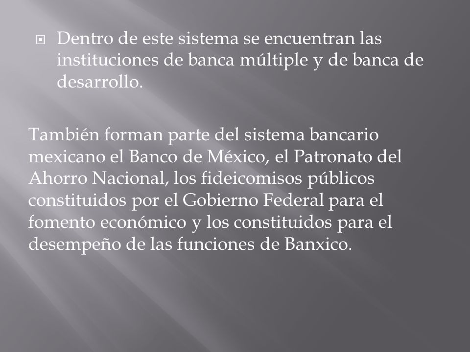 Dentro de este sistema se encuentran las instituciones de banca múltiple y de banca de desarrollo. También forman parte del sistema bancario mexicano