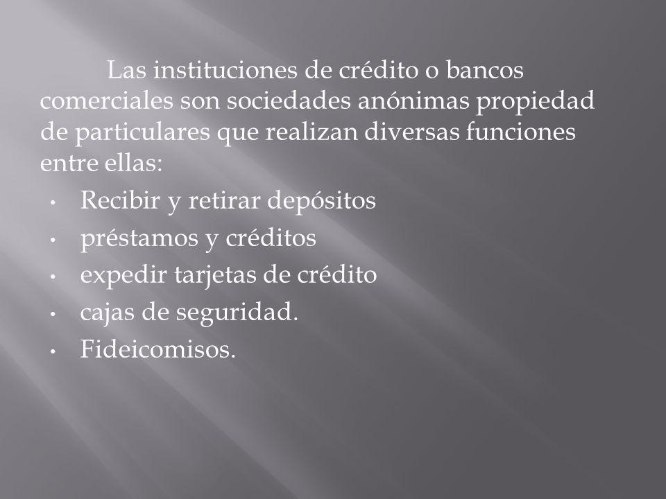 Las instituciones de crédito o bancos comerciales son sociedades anónimas propiedad de particulares que realizan diversas funciones entre ellas: Recib