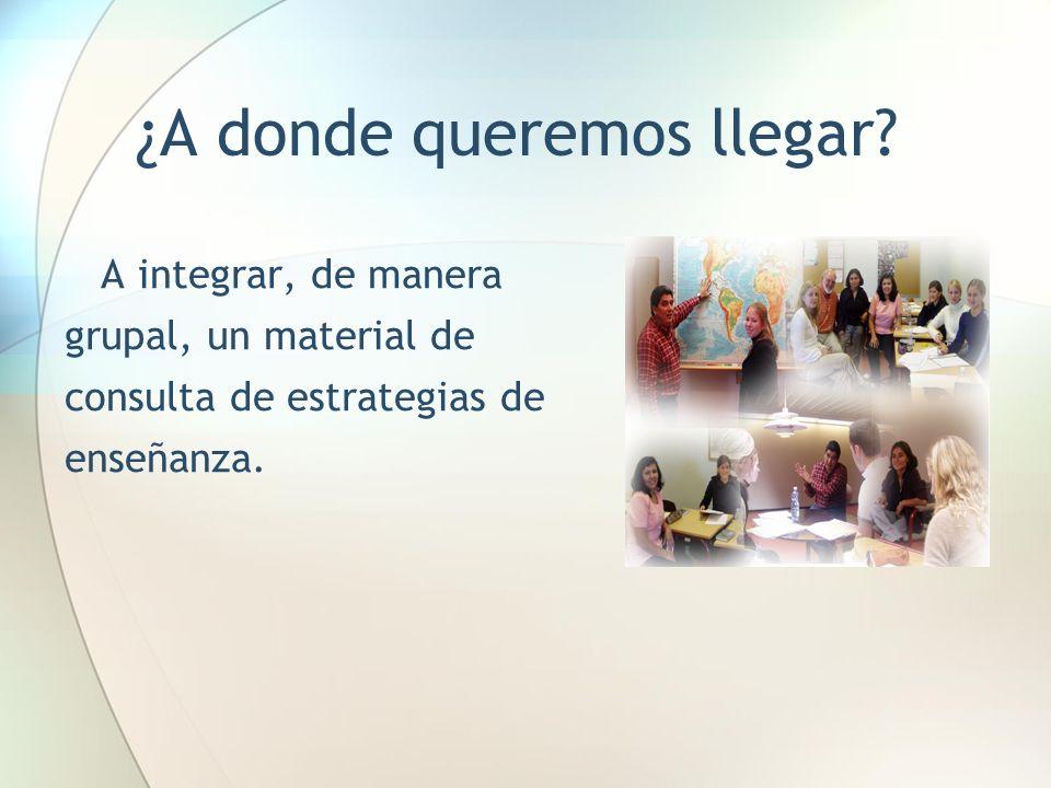 ¿A donde queremos llegar? A integrar, de manera grupal, un material de consulta de estrategias de enseñanza.
