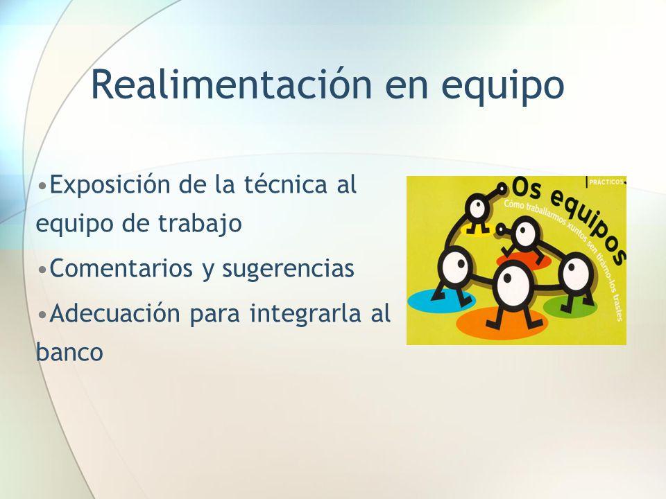 Realimentación en equipo Exposición de la técnica al equipo de trabajo Comentarios y sugerencias Adecuación para integrarla al banco