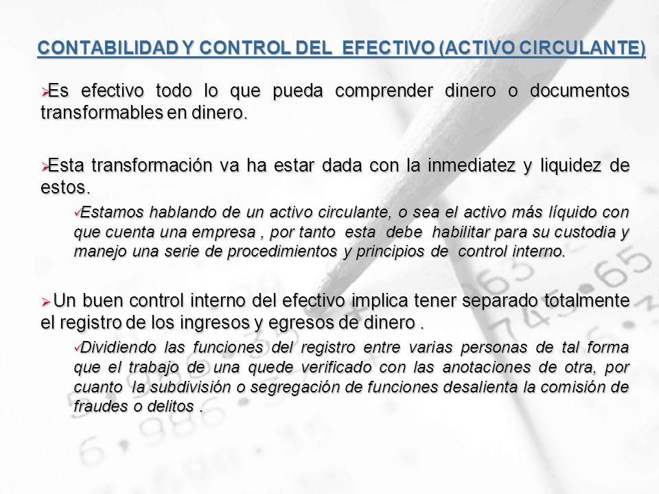 CONTABILIDAD Y CONTROL DEL EFECTIVO (ACTIVO CIRCULANTE) Es efectivo todo lo que pueda comprender dinero o documentos transformables en dinero. Es efec
