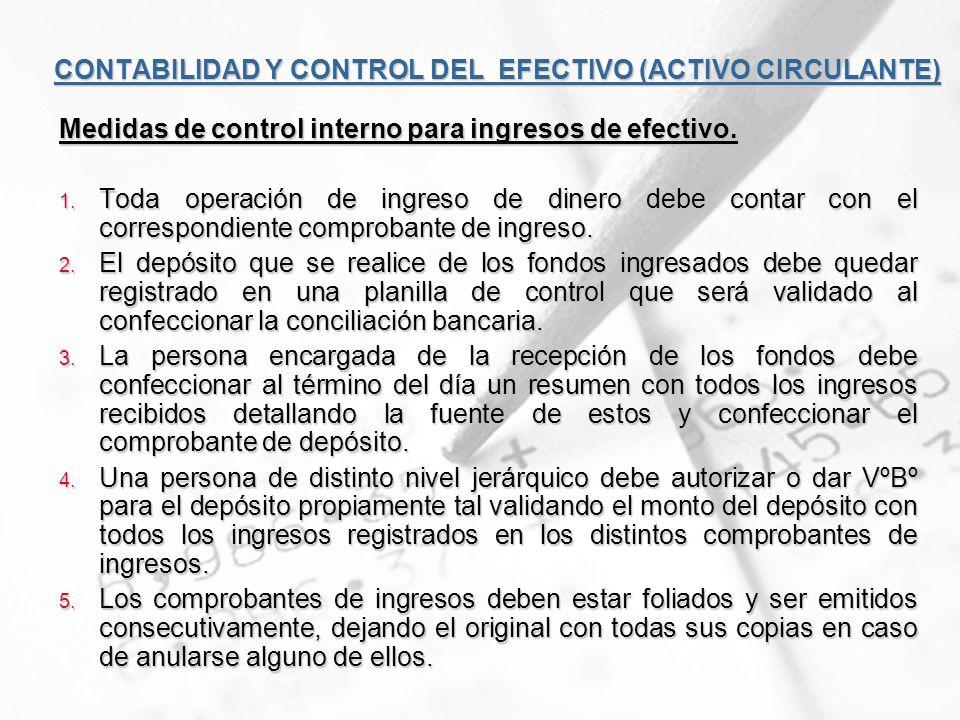 CONTABILIDAD Y CONTROL DEL EFECTIVO (ACTIVO CIRCULANTE) Medidas de control interno para ingresos de efectivo. 1. Toda operación de ingreso de dinero d