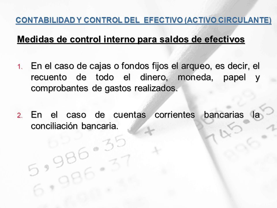 CONTABILIDAD Y CONTROL DEL EFECTIVO (ACTIVO CIRCULANTE) Medidas de control interno para saldos de efectivos 1. En el caso de cajas o fondos fijos el a